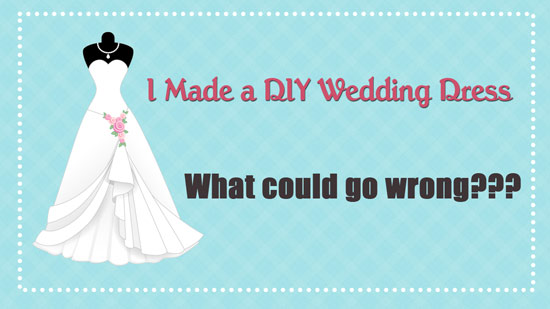 What Could Wrong When Youu0027re Crazy Enough To Make A DIY Wedding Dress?